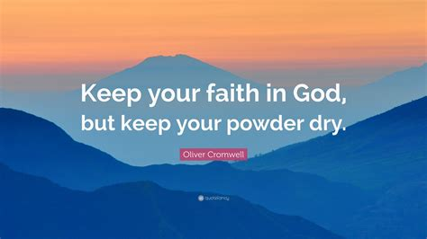 """Oliver Cromwell Quote: """"Keep your faith in God, but keep"""